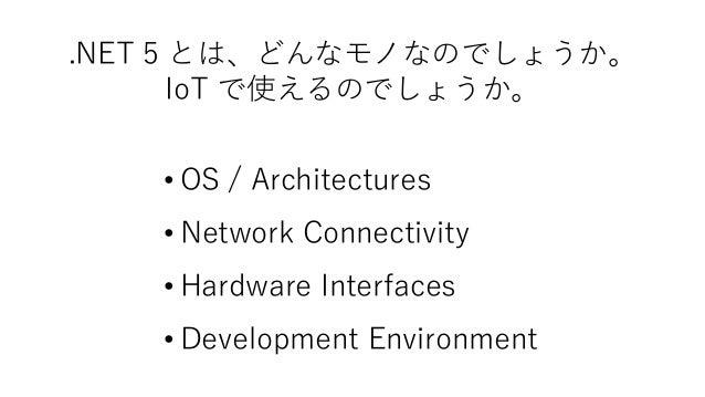 .NET 5 とは、どんなモノなのでしょうか。 IoT で使えるのでしょうか。 • OS / Architectures • Network Connectivity • Hardware Interfaces • Development En...