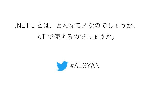 .NET 5 とは、どんなモノなのでしょうか。 IoT で使えるのでしょうか。 #ALGYAN