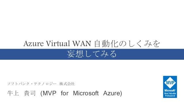 ソフトバンク・テクノロジー 株式会社 牛上 貴司 (MVP for Microsoft Azure) Azure Virtual WAN 自動化のしくみを 妄想してみる