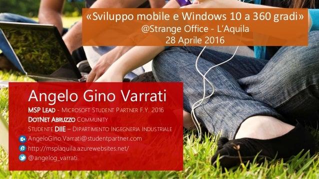 «Sviluppo mobile e Windows 10 a 360 gradi» @Strange Office - L'Aquila 28 Aprile 2016 Angelo Gino Varrati MSP LEAD - MICROS...