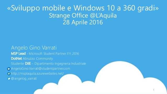 «Sviluppo mobile e Windows 10 a 360 gradi» Strange Office @L'Aquila 28 Aprile 2016 Angelo Gino Varrati MSP Lead - Microsof...