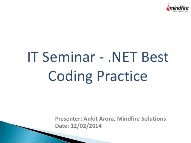 IT Seminar - .NET Best Coding Practice Presenter: Ankit Arora, Mindfire Solutions Date: 12/02/2014