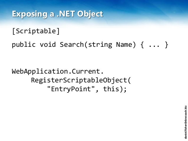 daniel.fisher@devcoach.biz Exposing a .NET Object [Scriptable] public void Search(string Name) { ... } WebApplication.Curr...