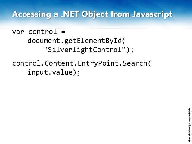 "daniel.fisher@devcoach.biz Accessing a .NET Object from Javascript var control = document.getElementById( ""SilverlightCont..."