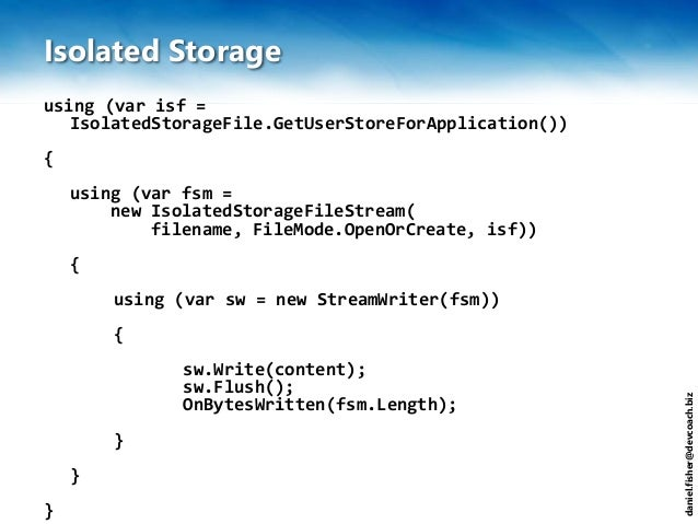 daniel.fisher@devcoach.biz Isolated Storage using (var isf = IsolatedStorageFile.GetUserStoreForApplication()) { using (va...