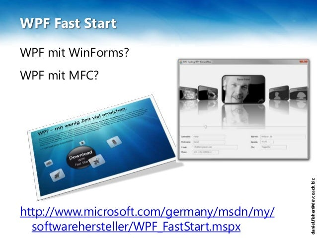 daniel.fisher@devcoach.biz WPF Fast Start WPF mit WinForms? WPF mit MFC? http://www.microsoft.com/germany/msdn/my/ softwar...
