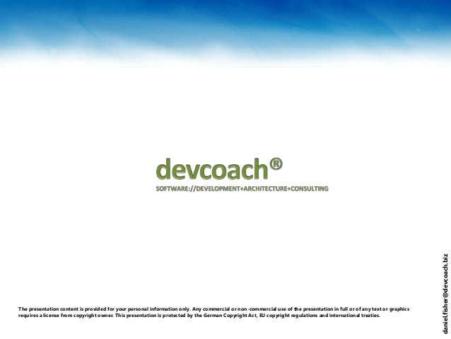 daniel.fisher@devcoach.biz The presentation content is provided for your personal information only. Any commercial or non-...