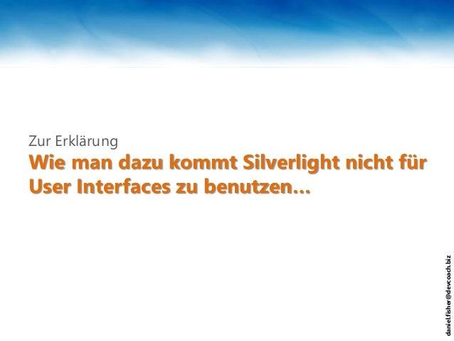 daniel.fisher@devcoach.biz Wie man dazu kommt Silverlight nicht für User Interfaces zu benutzen… Zur Erklärung