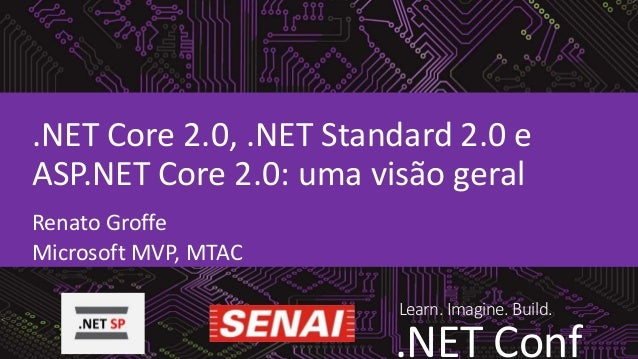Learn. Imagine. Build. .NET Conf .NET Core 2.0, .NET Standard 2.0 e ASP.NET Core 2.0: uma visão geral Renato Groffe Micros...