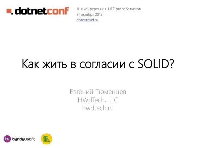 Как жить в согласии с SOLID? Евгений Тюменцев HWdTech, LLC hwdtech.ru 11-я конференция .NET разработчиков 31 октября 2015 ...