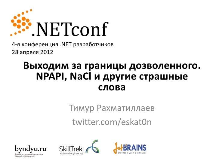 4-я конференция .NET разработчиков28 апреля 2012   Выходим за границы дозволенного.     NPAPI, NaCl и другие страшные     ...
