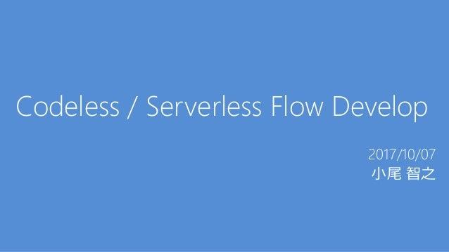 Codeless / Serverless Flow Develop 2017/10/07 小尾 智之