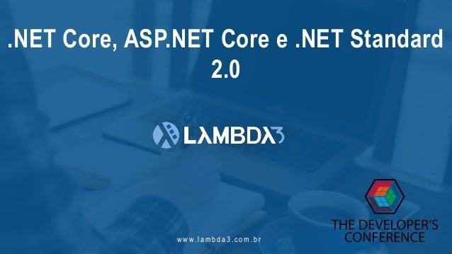 w w w. l a m b d a 3 . c o m . b r .NET Core, ASP.NET Core e .NET Standard 2.0
