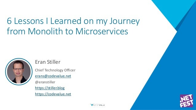 6 Lessons I Learned on my Journey from Monolith to Microservices Eran Stiller Chief Technology Officer erans@codevalue.net...