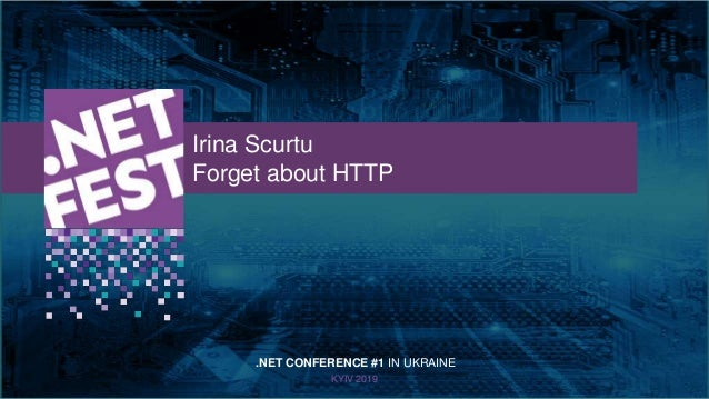 Тема доклада Тема доклада Тема доклада KYIV 2019 Irina Scurtu Forget about HTTP .NET CONFERENCE #1 IN UKRAINE