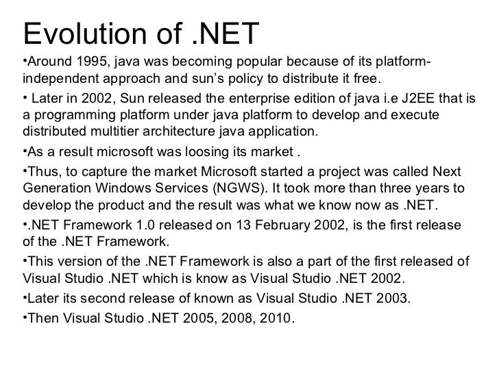 Evolution of .NET•Around 1995, java was becoming popular because of its platform-independent approach and sun's policy to ...