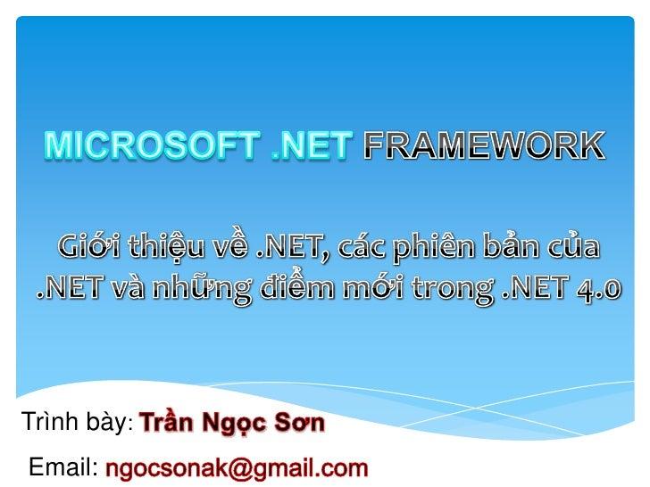 MICROSOFT .NET FRAMEWORK<br />Giớithiệuvề .NET, cácphiênbảncủa .NET vànhữngđiểmmớitrong .NET 4.0<br />Trìnhbày: TrầnNgọcS...