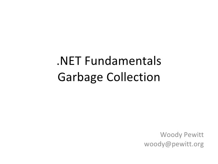 .NET Fundamentals Garbage Collection Woody Pewitt [email_address]