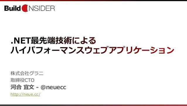 .NET最先端技術によるハイパフォーマンスウェブアプリケーション株式会社グラニ取締役CTO河合 宜文 - @neuecchttp://neue.cc/