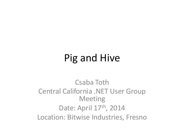 Pig and Hive Csaba Toth Central California .NET User Group Meeting Date: April 17th, 2014 Location: Bitwise Industries, Fr...