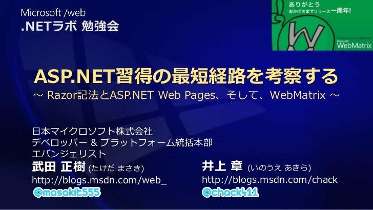 ASP.NET習得の最短経路を考察する~ Razor記法とASP.NET Web Pages、そして、WebMatrix ~日本マイクロソフト株式会社デベロッパー & プラットフォーム統括本部エバンジェリスト武田 正樹 (たけだ まさき)   ...