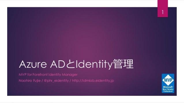 Azure ADとIdentity管理 MVP for Forefront Identity Manager Naohiro Fujie / @phr_eidentity / http://idmlab.eidentity.jp 1
