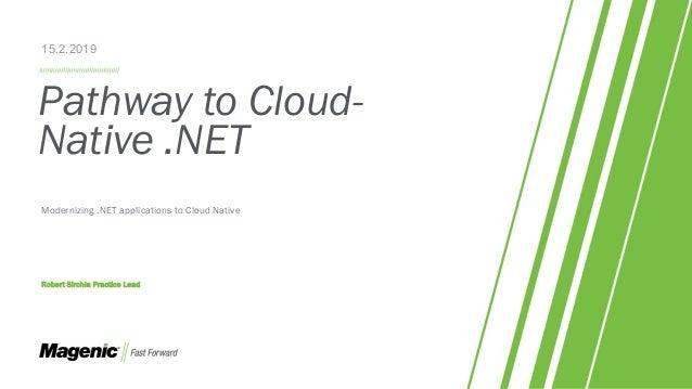 Pathway to Cloud- Native .NET Modernizing .NET applications to Cloud Native Robert Sirchia Practice Lead 15.2.2019