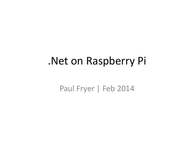 .Net on Raspberry Pi Paul Fryer   Feb 2014