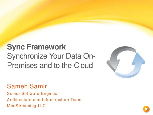 Sync Framework Synchronize Your Data On- Premises and to the Cloud Sameh Samir Senior Software Engineer Architecture and I...