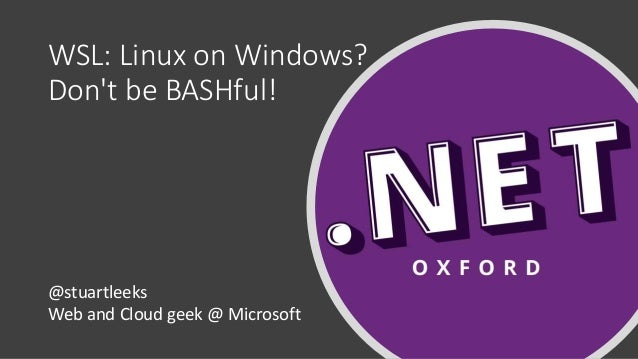 WSL: Linux on Windows? Don't be BASHful! @stuartleeks Web and Cloud geek @ Microsoft