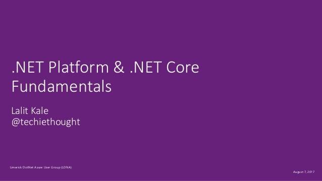 August 7, 2017 Lalit Kale @techiethought .NET Platform & .NET Core Fundamentals Limerick DotNet Azure User Group (LDNA)