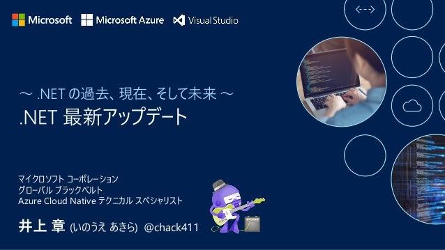 ~ .NET の過去、現在、そして未来 ~ 井上 章 (いのうえ あきら) @chack411 マイクロソフト コーポレーション グローバル ブラックベルト Azure Cloud Native テクニカル スペシャリスト