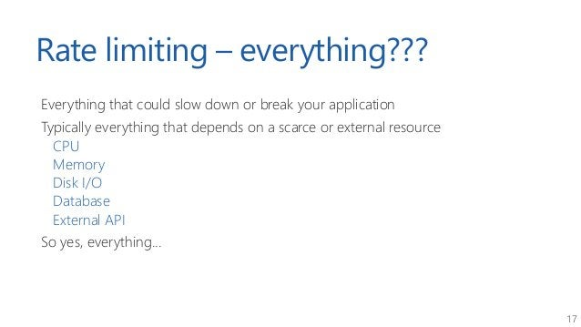 17 Rate limiting – everything??? Everything that could slow down or break your application Typically everything that depen...