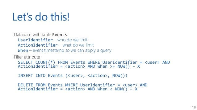 18 Let's do this! Database with table Events UserIdentifier – who do we limit ActionIdentifier – what do we limit When – e...