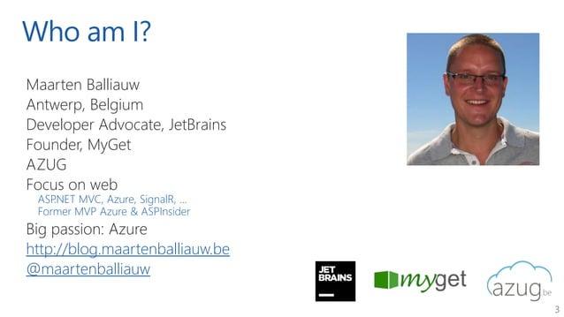 3 Who am I? Maarten Balliauw Antwerp, Belgium Developer Advocate, JetBrains Founder, MyGet AZUG Focus on web ASP.NET MVC, ...