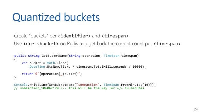 """24 Quantized buckets Create """"buckets"""" per <identifier> and <timespan> Use incr <bucket> on Redis and get back the current ..."""