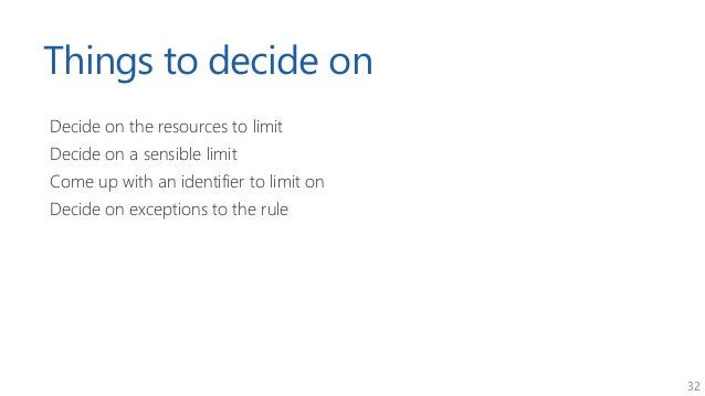 32 Things to decide on Decide on the resources to limit Decide on a sensible limit Come up with an identifier to limit on ...
