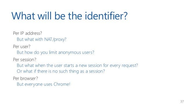 37 What will be the identifier? Per IP address? But what with NAT/proxy? Per user? But how do you limit anonymous users? P...