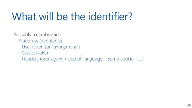 """38 What will be the identifier? Probably a combination! IP address (debatable) + User token (or """"anonymous"""") + Session tok..."""