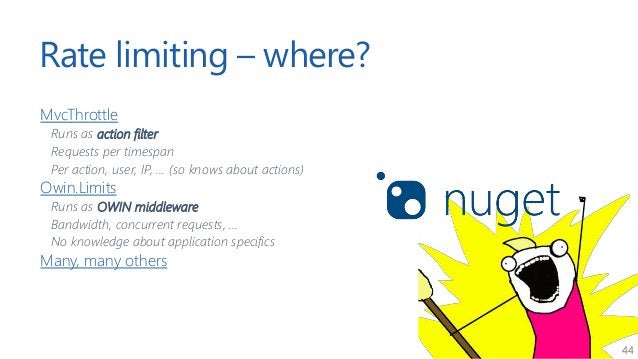 44 Rate limiting – where? MvcThrottle Runs as action filter Requests per timespan Per action, user, IP, ... (so knows abou...