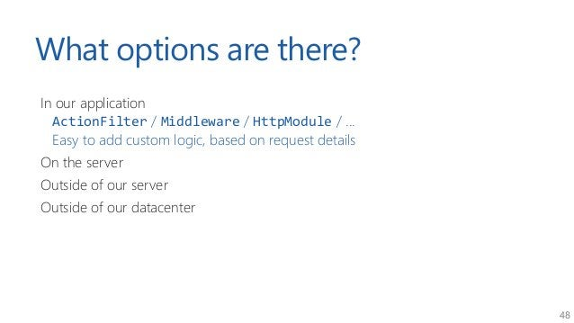 48 What options are there? In our application ActionFilter / Middleware / HttpModule / ... Easy to add custom logic, based...