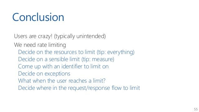 55 Conclusion Users are crazy! (typically unintended) We need rate limiting Decide on the resources to limit (tip: everyth...