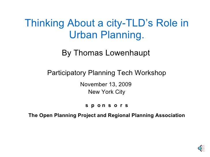 Thinking About a city-TLD's Role in Urban Planning By Thomas Lowenhaupt *  *  * Participatory Planning Tech Workshop Novem...