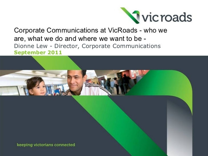 Corporate Communications at VicRoads - who weare, what we do and where we want to be -Dionne Lew - Director, Corporate Com...