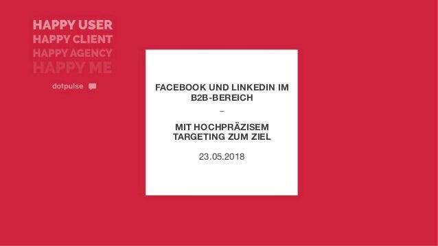 FACEBOOK UND LINKEDIN IM B2B-BEREICH _ MIT HOCHPRÄZISEM TARGETING ZUM ZIEL 23.05.2018
