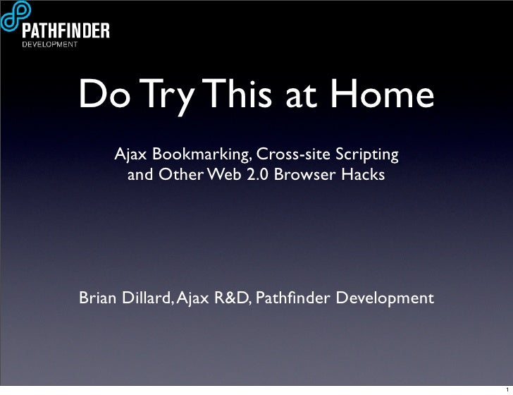 Do Try This at Home     Ajax Bookmarking, Cross-site Scripting      and Other Web 2.0 Browser Hacks     Brian Dillard, Aja...