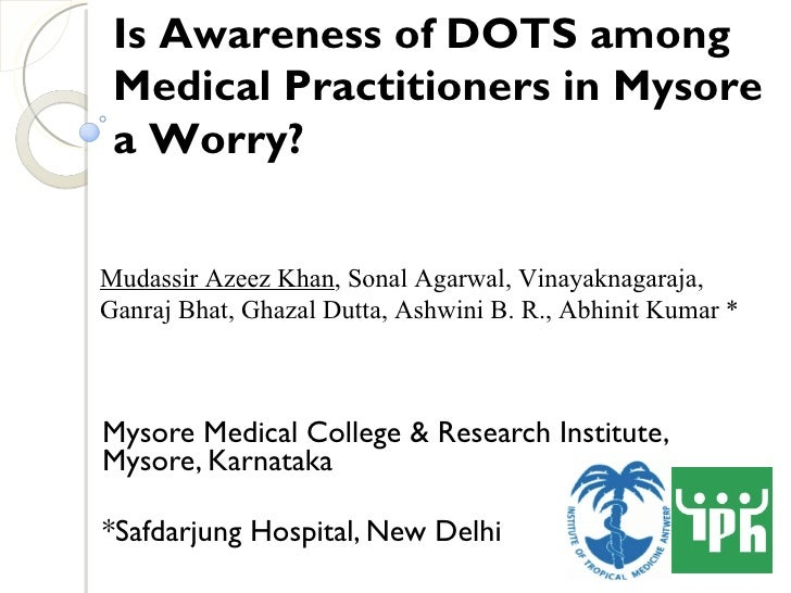 Mysore Medical College & Research Institute, Mysore, Karnataka *Safdarjung Hospital, New Delhi   Is Awareness of DOTS amon...
