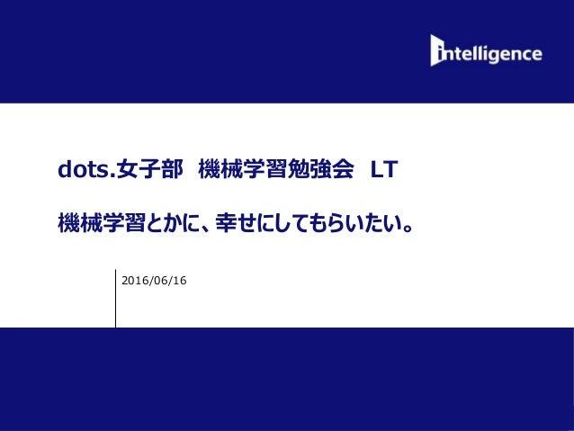 INTELLIGENCE, Ltd ©2012 INTELLIGENCE, Ltd. All Rights Reserved. dots.女子部 機械学習勉強会 LT 機械学習とかに、幸せにしてもらいたい。 2016/06/16