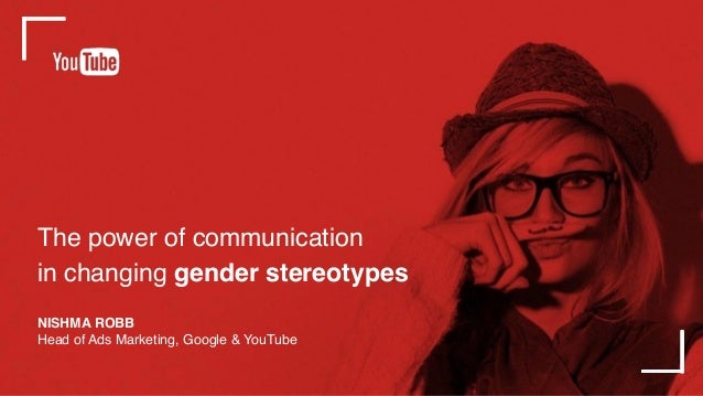 The power of communication in changing gender stereotypes NISHMA ROBB Head of Ads Marketing, Google & YouTube