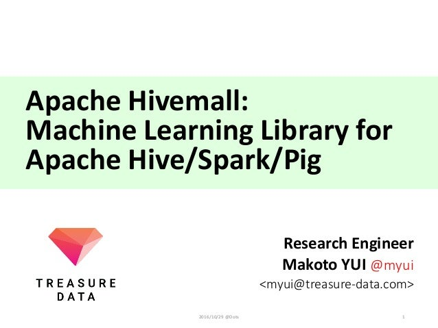 Apache	Hivemall:	 Machine	Learning	Library	for	 Apache	Hive/Spark/Pig Research	Engineer Makoto	YUI	@myui <myui@treasure-da...